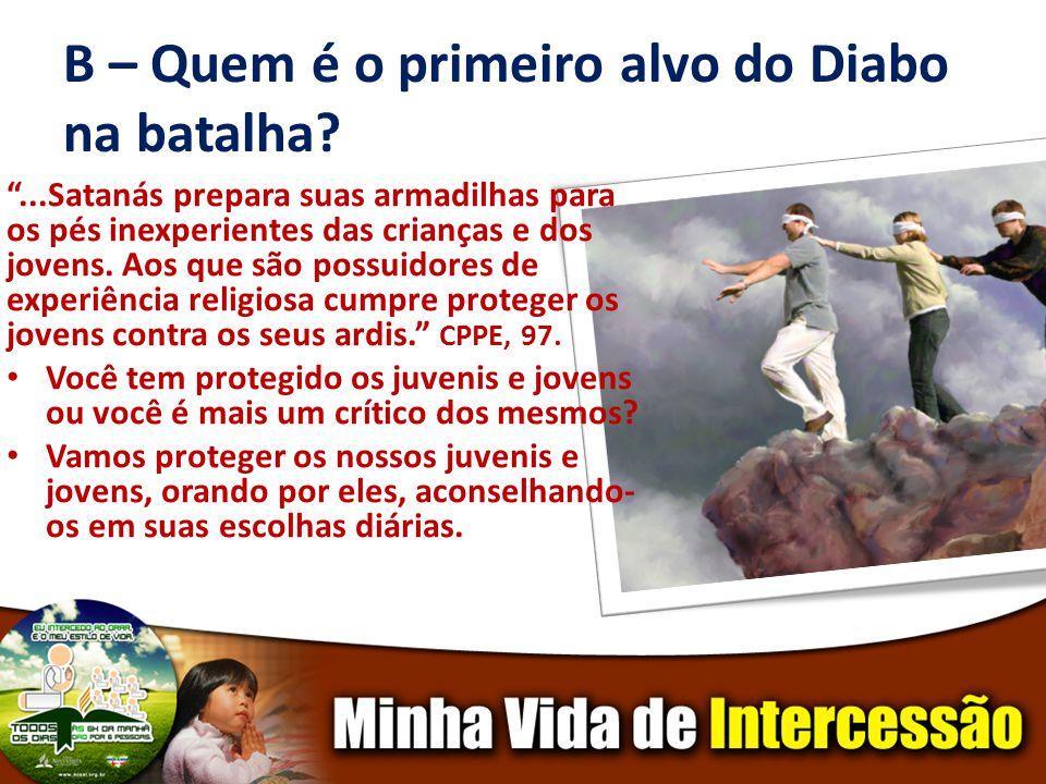 B – Quem é o primeiro alvo do Diabo na batalha?...Satanás prepara suas armadilhas para os pés inexperientes das crianças e dos jovens.