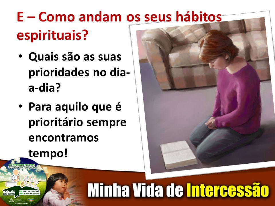 E – Como andam os seus hábitos espirituais? Quais são as suas prioridades no dia- a-dia? Para aquilo que é prioritário sempre encontramos tempo!