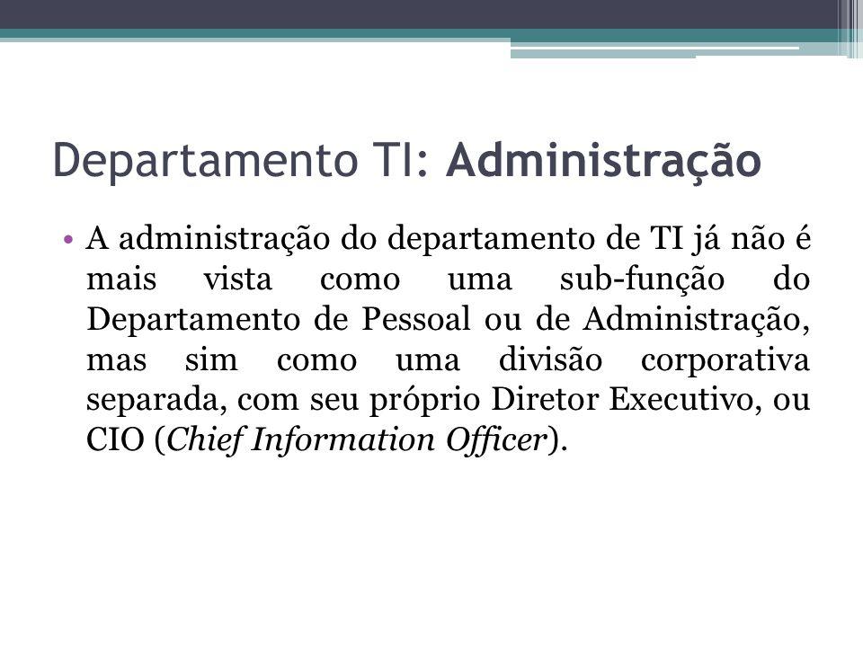 Departamento TI: Administração A administração do departamento de TI já não é mais vista como uma sub-função do Departamento de Pessoal ou de Administração, mas sim como uma divisão corporativa separada, com seu próprio Diretor Executivo, ou CIO (Chief Information Officer).
