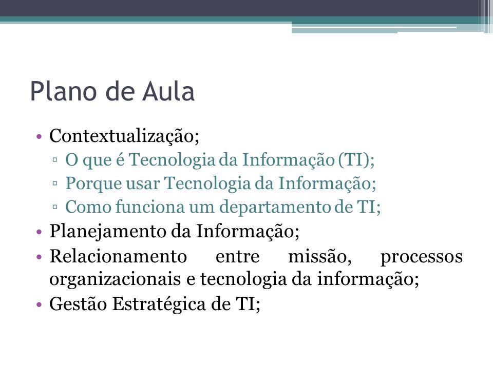 Plano de Aula Contextualização; O que é Tecnologia da Informação (TI); Porque usar Tecnologia da Informação; Como funciona um departamento de TI; Planejamento da Informação; Relacionamento entre missão, processos organizacionais e tecnologia da informação; Gestão Estratégica de TI;