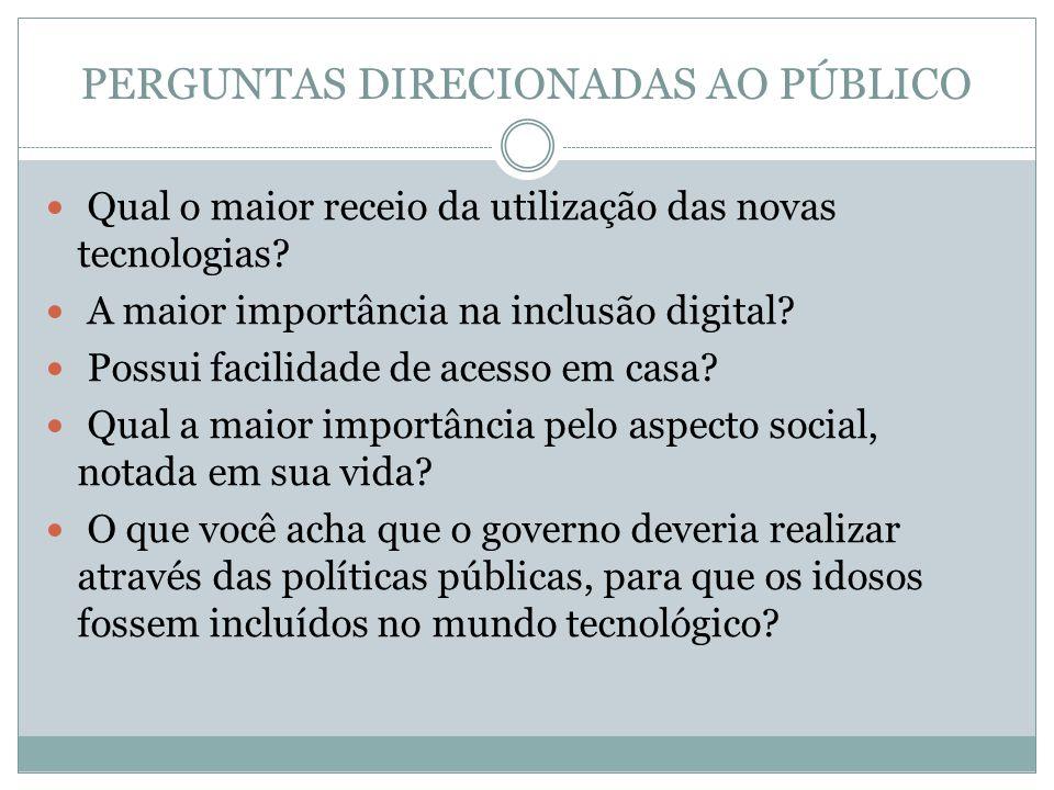 PERGUNTAS DIRECIONADAS AO PÚBLICO Qual o maior receio da utilização das novas tecnologias? A maior importância na inclusão digital? Possui facilidade