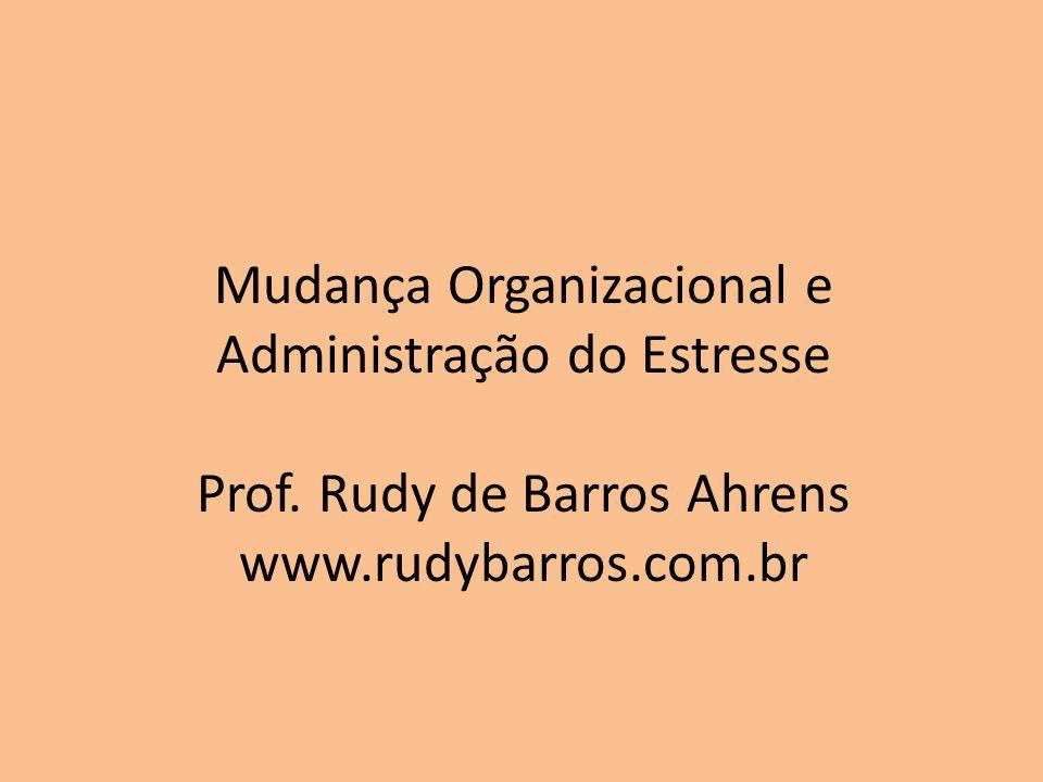 Mudança Organizacional e Administração do Estresse Prof. Rudy de Barros Ahrens www.rudybarros.com.br