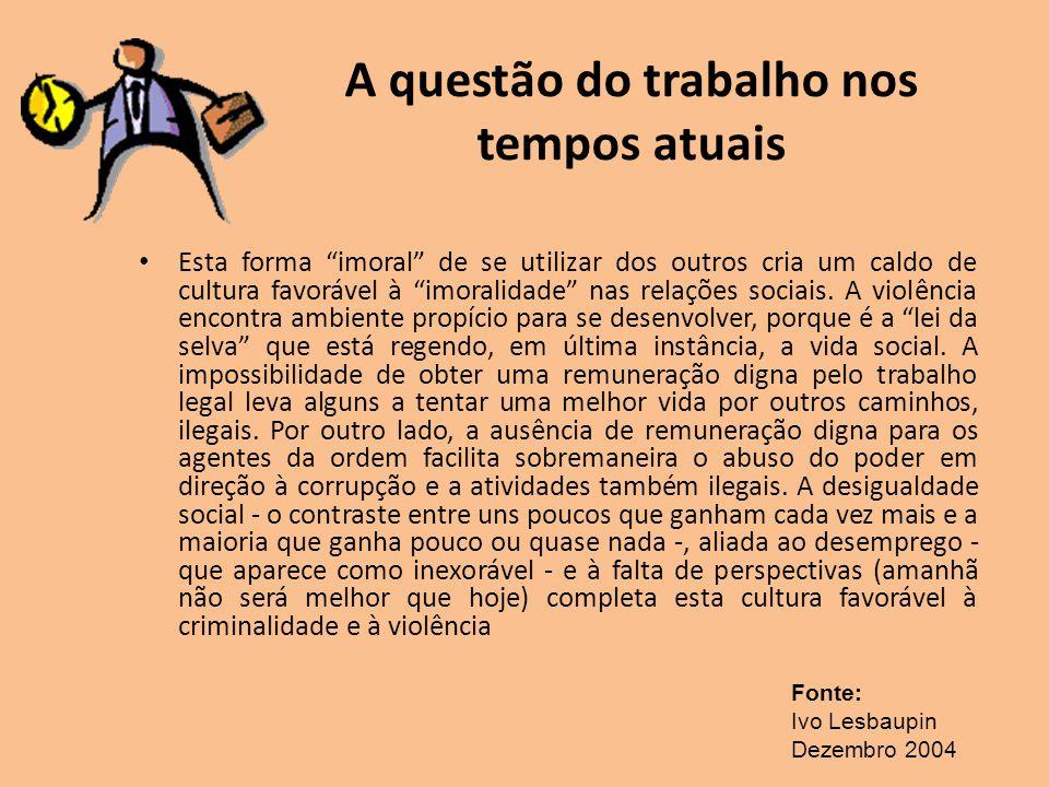 A questão do trabalho nos tempos atuais Esta forma imoral de se utilizar dos outros cria um caldo de cultura favorável à imoralidade nas relações soci