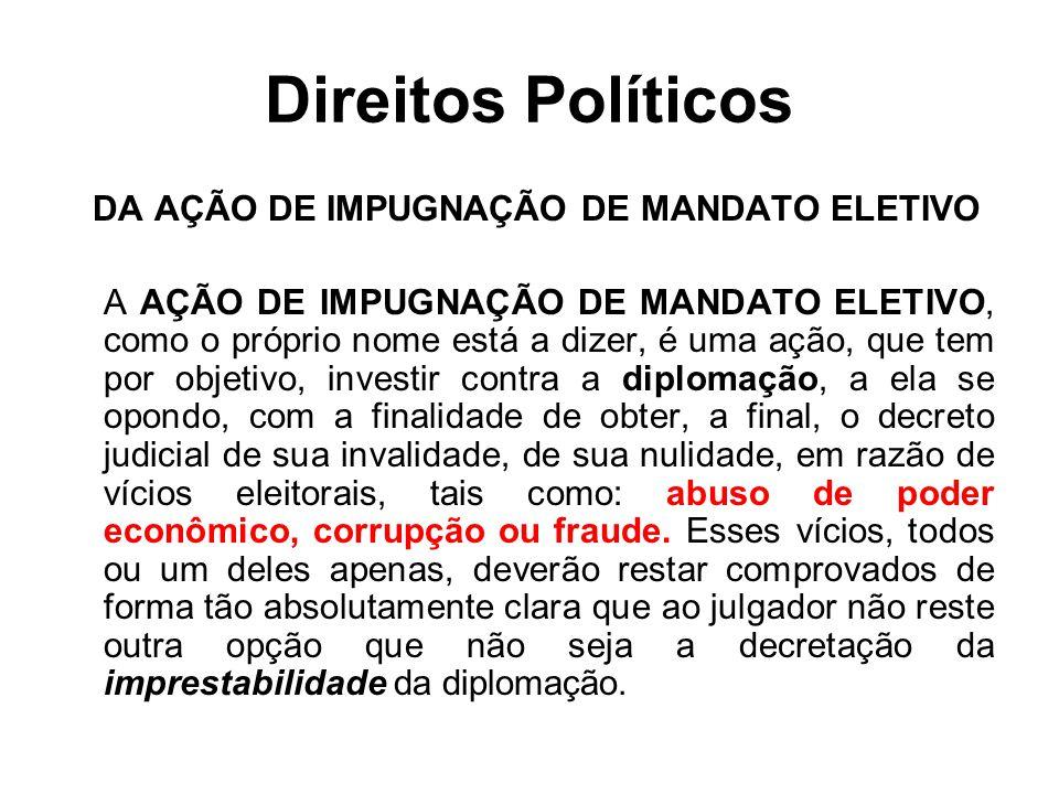 Direitos Políticos DA AÇÃO DE IMPUGNAÇÃO DE MANDATO ELETIVO A AÇÃO DE IMPUGNAÇÃO DE MANDATO ELETIVO, como o próprio nome está a dizer, é uma ação, que tem por objetivo, investir contra a diplomação, a ela se opondo, com a finalidade de obter, a final, o decreto judicial de sua invalidade, de sua nulidade, em razão de vícios eleitorais, tais como: abuso de poder econômico, corrupção ou fraude.