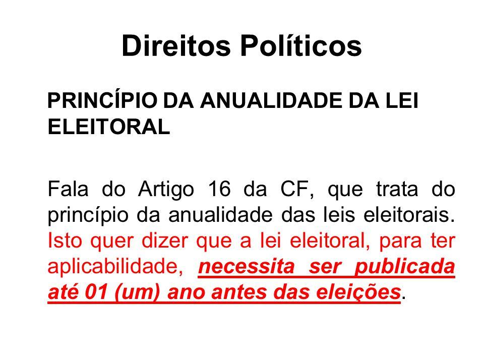 Direitos Políticos PRINCÍPIO DA ANUALIDADE DA LEI ELEITORAL Fala do Artigo 16 da CF, que trata do princípio da anualidade das leis eleitorais. Isto qu