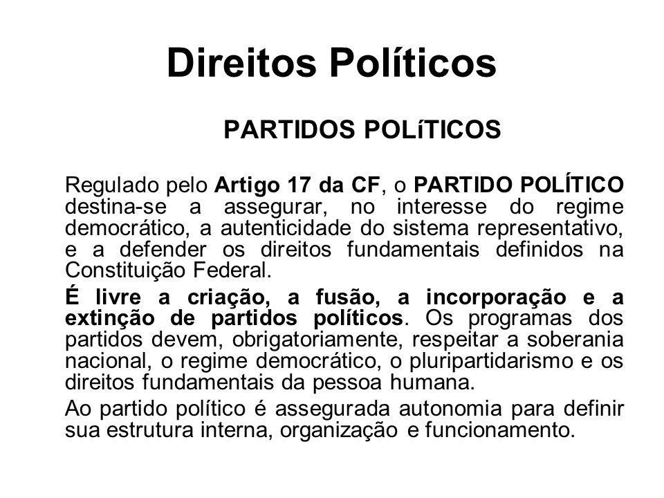 Direitos Políticos PARTIDOS POLíTICOS Regulado pelo Artigo 17 da CF, o PARTIDO POLÍTICO destina-se a assegurar, no interesse do regime democrático, a autenticidade do sistema representativo, e a defender os direitos fundamentais definidos na Constituição Federal.