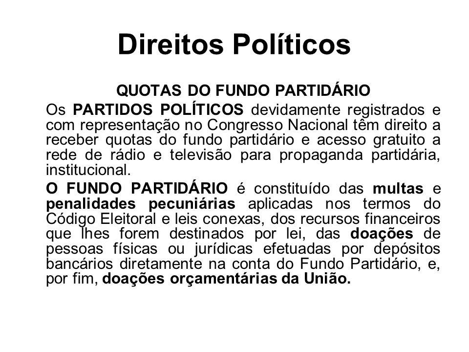 Direitos Políticos QUOTAS DO FUNDO PARTIDÁRIO Os PARTIDOS POLÍTICOS devidamente registrados e com representação no Congresso Nacional têm direito a re