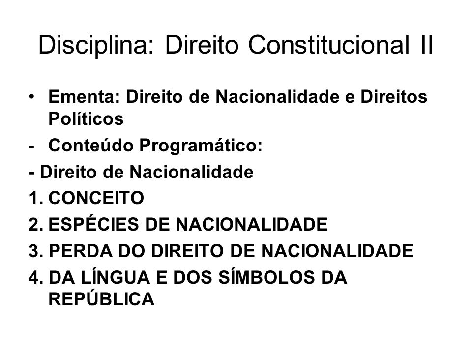 Disciplina: Direito Constitucional II Ementa: Direito de Nacionalidade e Direitos Políticos -Conteúdo Programático: - Direito de Nacionalidade 1.CONCEITO 2.ESPÉCIES DE NACIONALIDADE 3.