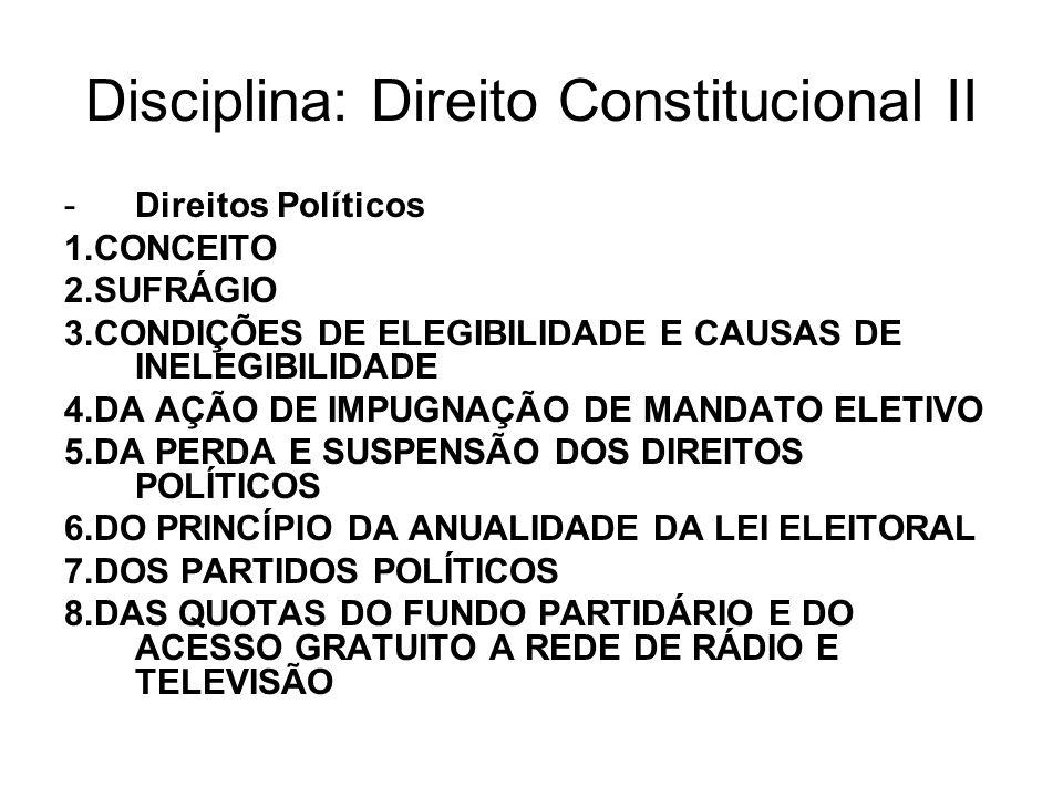 Disciplina: Direito Constitucional II -Direitos Políticos 1.CONCEITO 2.SUFRÁGIO 3.CONDIÇÕES DE ELEGIBILIDADE E CAUSAS DE INELEGIBILIDADE 4.DA AÇÃO DE IMPUGNAÇÃO DE MANDATO ELETIVO 5.DA PERDA E SUSPENSÃO DOS DIREITOS POLÍTICOS 6.DO PRINCÍPIO DA ANUALIDADE DA LEI ELEITORAL 7.DOS PARTIDOS POLÍTICOS 8.DAS QUOTAS DO FUNDO PARTIDÁRIO E DO ACESSO GRATUITO A REDE DE RÁDIO E TELEVISÃO
