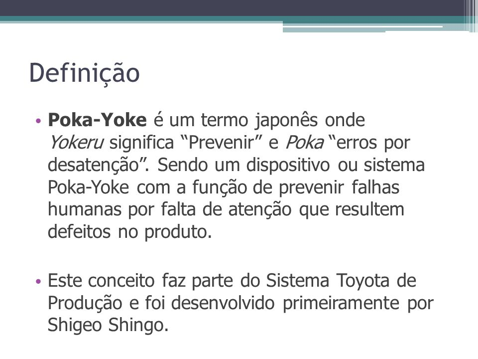 Definição Poka-Yoke é um termo japonês onde Yokeru significa Prevenir e Poka erros por desatenção. Sendo um dispositivo ou sistema Poka-Yoke com a fun