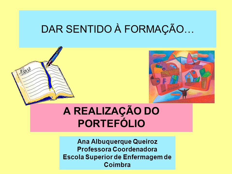 DAR SENTIDO À FORMAÇÃO… A REALIZAÇÃO DO PORTEFÓLIO Ana Albuquerque Queiroz Professora Coordenadora Escola Superior de Enfermagem de Coimbra