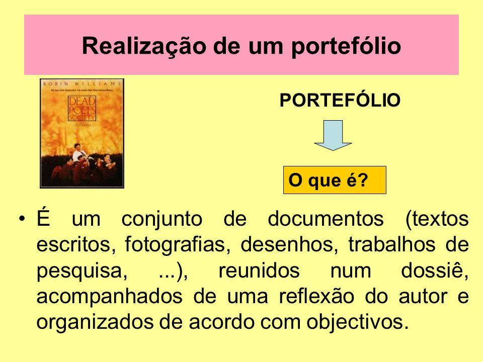 Realização de um portefólio PORTEFÓLIO É um conjunto de documentos (textos escritos, fotografias, desenhos, trabalhos de pesquisa,...), reunidos num dossiê, acompanhados de uma reflexão do autor e organizados de acordo com objectivos.