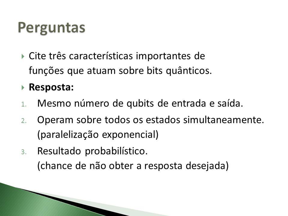 Cite três características importantes de funções que atuam sobre bits quânticos. Resposta: 1. Mesmo número de qubits de entrada e saída. 2. Operam sob