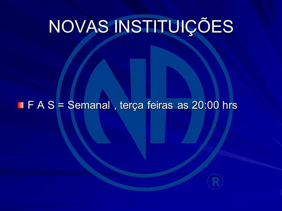 NOVAS INSTITUIÇÕES F A S = Semanal, terça feiras as 20:00 hrs