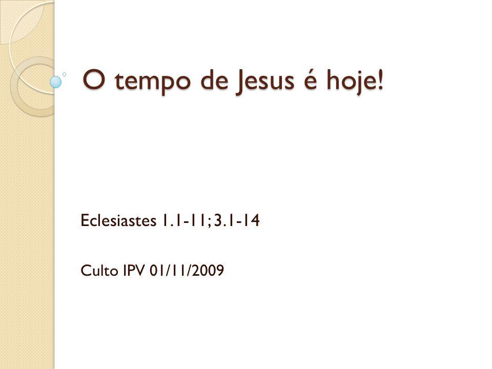 O tempo de Jesus é hoje! Eclesiastes 1.1-11; 3.1-14 Culto IPV 01/11/2009