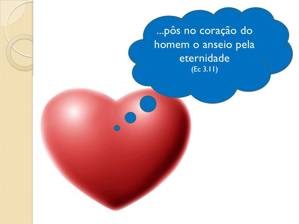 ...pôs no coração do homem o anseio pela eternidade (Ec 3.11)