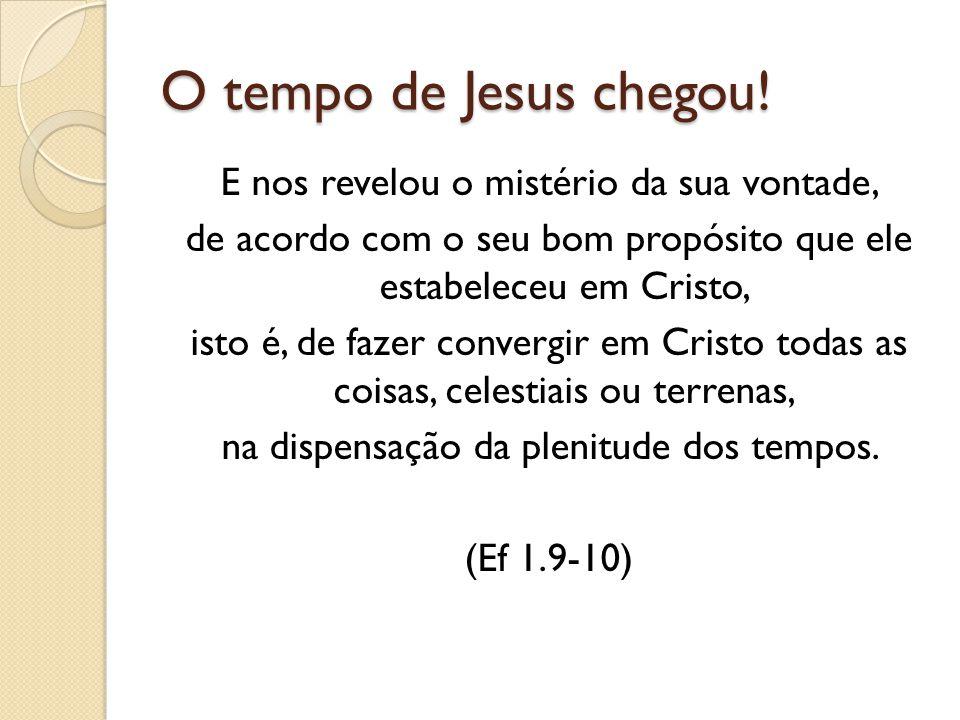 O tempo de Jesus chegou! E nos revelou o mistério da sua vontade, de acordo com o seu bom propósito que ele estabeleceu em Cristo, isto é, de fazer co
