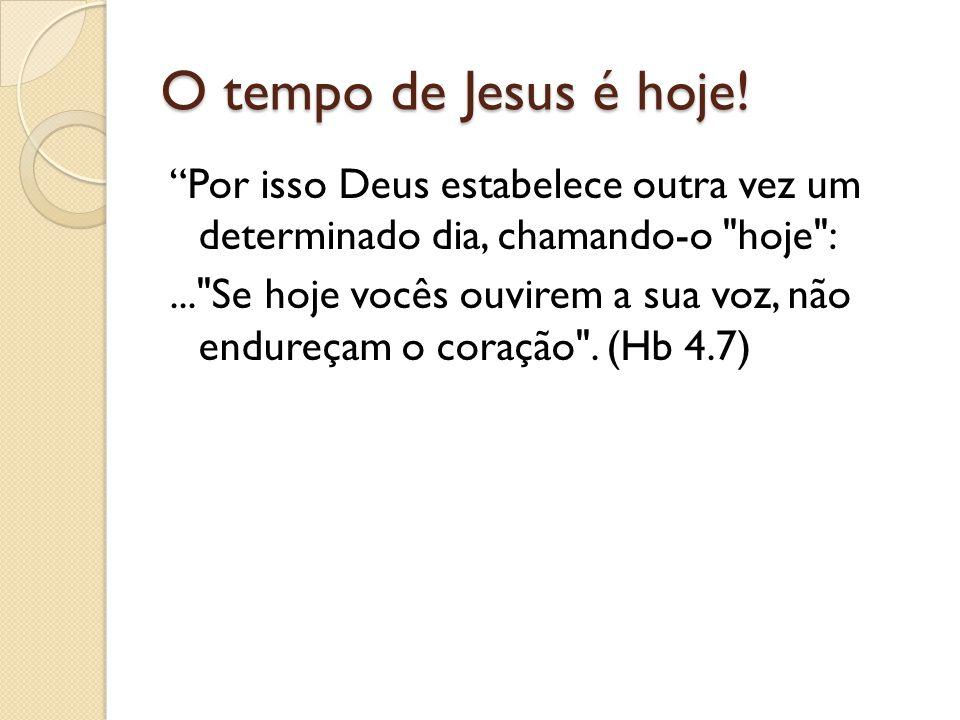 O tempo de Jesus é hoje! Por isso Deus estabelece outra vez um determinado dia, chamando-o