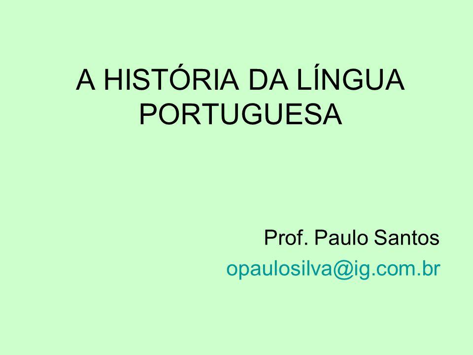 A HISTÓRIA DA LÍNGUA PORTUGUESA Prof. Paulo Santos opaulosilva@ig.com.br
