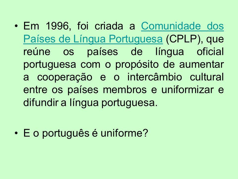 Em 1996, foi criada a Comunidade dos Países de Língua Portuguesa (CPLP), que reúne os países de língua oficial portuguesa com o propósito de aumentar