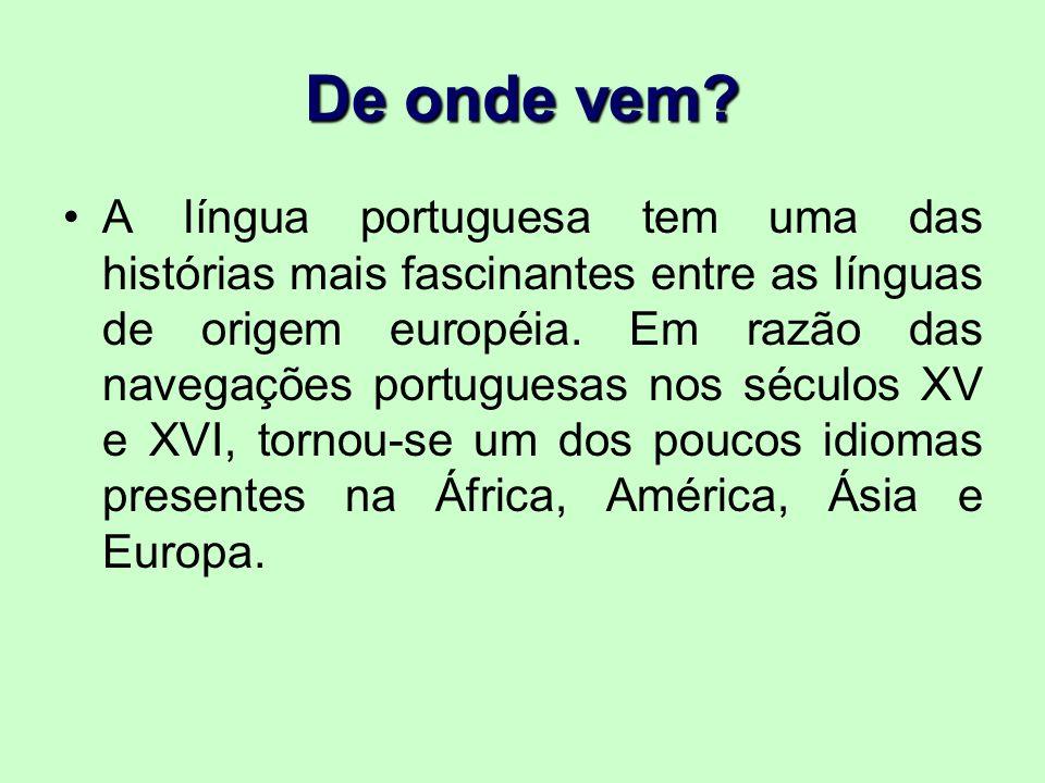 De onde vem? A língua portuguesa tem uma das histórias mais fascinantes entre as línguas de origem européia. Em razão das navegações portuguesas nos s