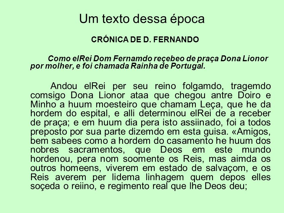 Um texto dessa época CRÓNICA DE D. FERNANDO Como elRei Dom Fernamdo reçebeo de praça Dona Lionor por molher, e foi chamada Rainha de Portugal. Andou e