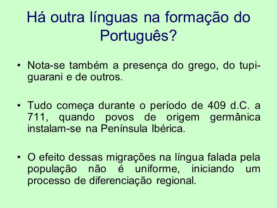 Há outra línguas na formação do Português? Nota-se também a presença do grego, do tupi- guarani e de outros. Tudo começa durante o período de 409 d.C.