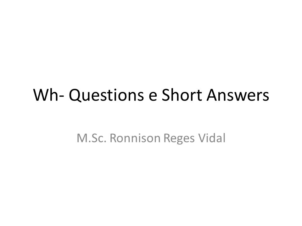 Wh- Questions e Short Answers M.Sc. Ronnison Reges Vidal