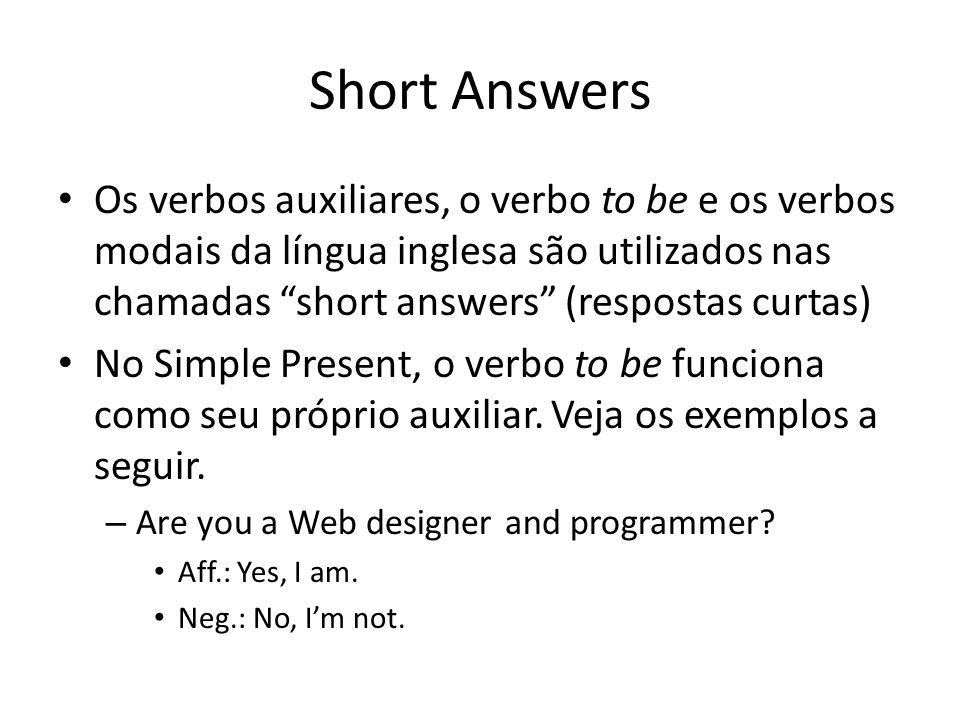 Short Answers Os verbos auxiliares, o verbo to be e os verbos modais da língua inglesa são utilizados nas chamadas short answers (respostas curtas) No Simple Present, o verbo to be funciona como seu próprio auxiliar.