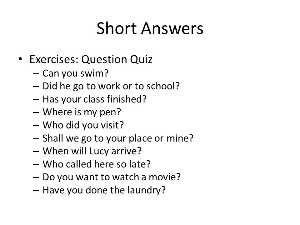 Short Answers Exercises: Question Quiz – Can you swim? – Did he go to work or to school? – Has your class finished? – Where is my pen? – Who did you v