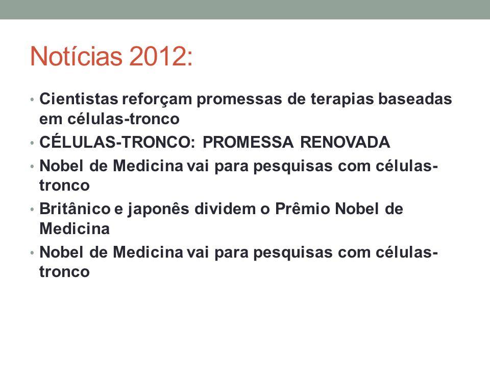 Notícias 2012: Cientistas reforçam promessas de terapias baseadas em células-tronco CÉLULAS-TRONCO: PROMESSA RENOVADA Nobel de Medicina vai para pesquisas com células- tronco Britânico e japonês dividem o Prêmio Nobel de Medicina Nobel de Medicina vai para pesquisas com células- tronco