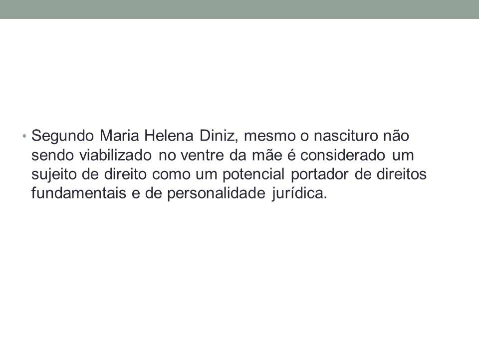 Segundo Maria Helena Diniz, mesmo o nascituro não sendo viabilizado no ventre da mãe é considerado um sujeito de direito como um potencial portador de direitos fundamentais e de personalidade jurídica.