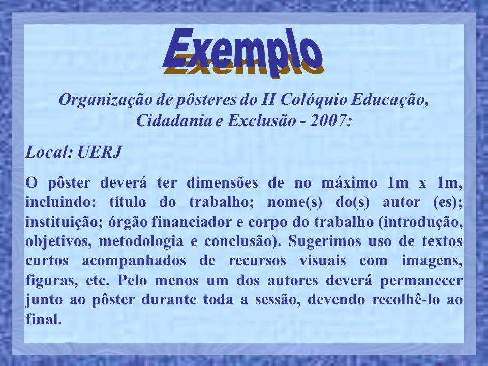 Organização de pôsteres do II Colóquio Educação, Cidadania e Exclusão - 2007: Local: UERJ O pôster deverá ter dimensões de no máximo 1m x 1m, incluind