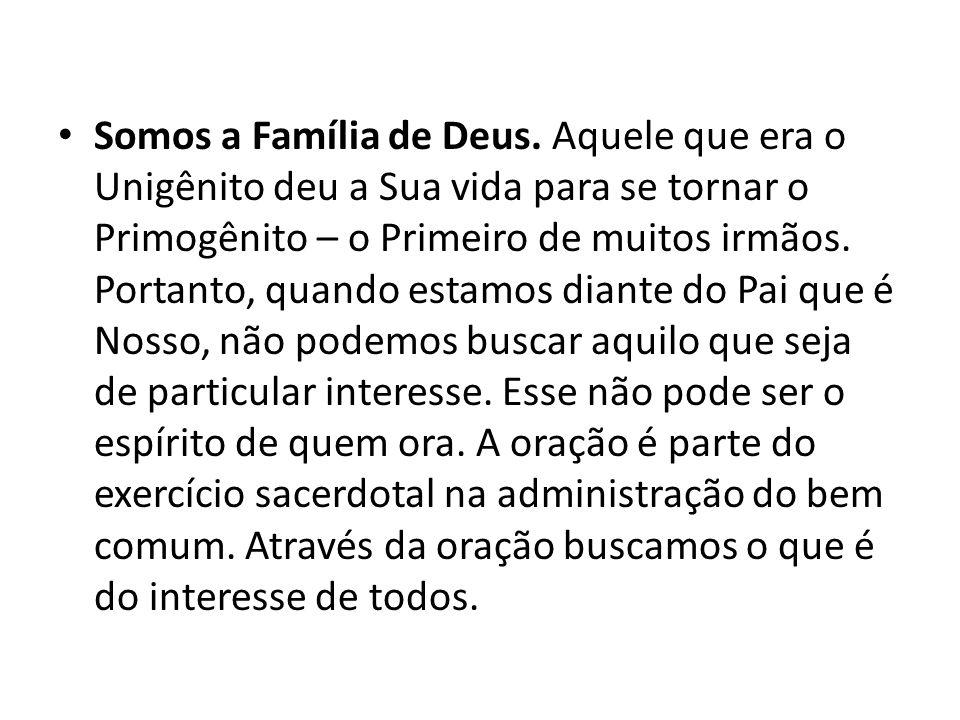 Somos a Família de Deus. Aquele que era o Unigênito deu a Sua vida para se tornar o Primogênito – o Primeiro de muitos irmãos. Portanto, quando estamo