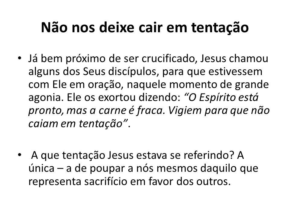 Não nos deixe cair em tentação Já bem próximo de ser crucificado, Jesus chamou alguns dos Seus discípulos, para que estivessem com Ele em oração, naqu
