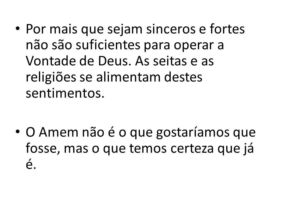 Por mais que sejam sinceros e fortes não são suficientes para operar a Vontade de Deus. As seitas e as religiões se alimentam destes sentimentos. O Am