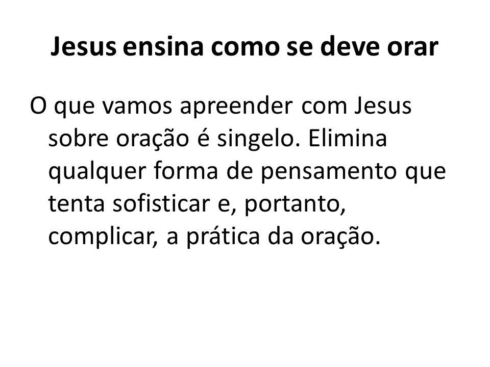 Jesus ensina como se deve orar O que vamos apreender com Jesus sobre oração é singelo. Elimina qualquer forma de pensamento que tenta sofisticar e, po