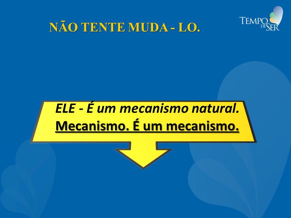 NÃO TENTE MUDA - LO. ELE - É um mecanismo natural. Mecanismo. É um mecanismo.