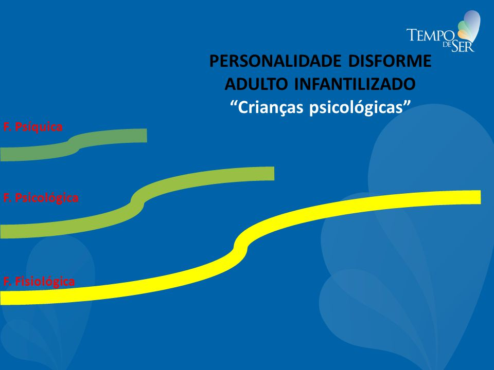 F. Psíquica F. Fisiológica F. Psicológica PERSONALIDADE DISFORME ADULTO INFANTILIZADO Crianças psicológicas