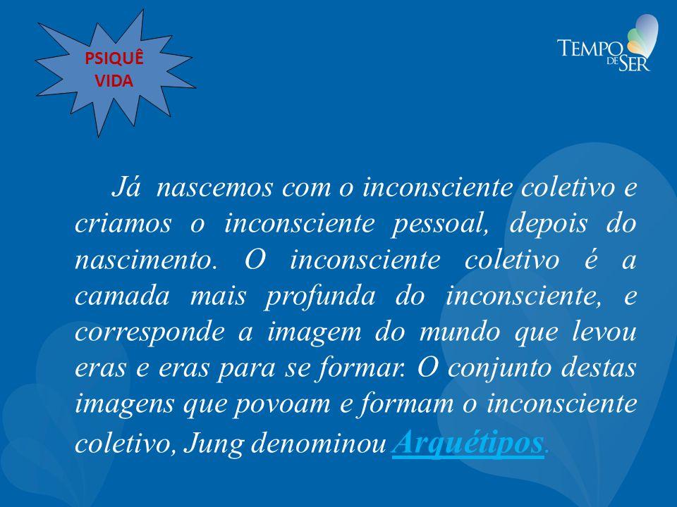 Já nascemos com o inconsciente coletivo e criamos o inconsciente pessoal, depois do nascimento. O inconsciente coletivo é a camada mais profunda do in