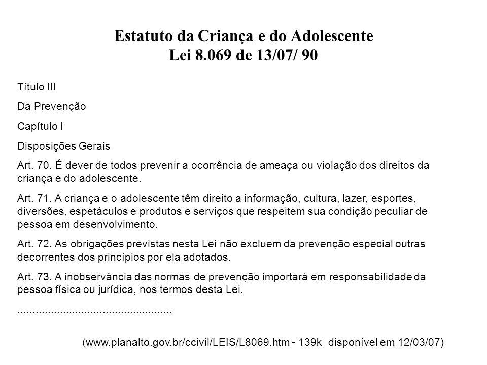 Estatuto da Criança e do Adolescente Lei 8.069 de 13/07/ 90 Título III Da Prevenção Capítulo I Disposições Gerais Art. 70. É dever de todos prevenir a