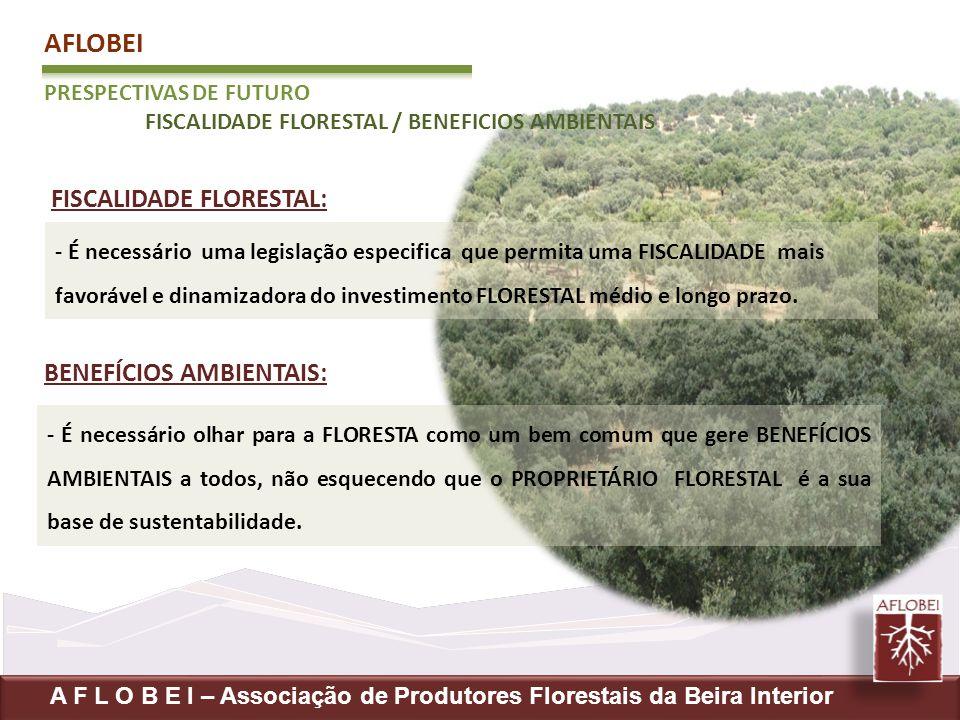 AFLOBEI PRESPECTIVAS DE FUTURO FISCALIDADE FLORESTAL / BENEFICIOS AMBIENTAIS A F L O B E I – Associação de Produtores Florestais da Beira Interior - É