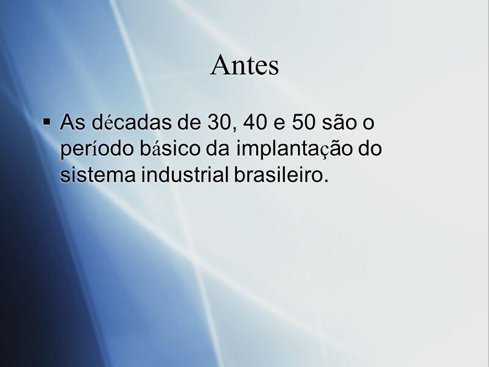 Antes As d é cadas de 30, 40 e 50 são o per í odo b á sico da implanta ç ão do sistema industrial brasileiro.