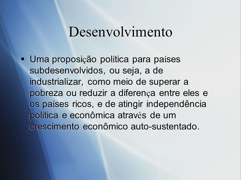 Desenvolvimento Uma proposi ç ão pol í tica para pa í ses subdesenvolvidos, ou seja, a de industrializar, como meio de superar a pobreza ou reduzir a