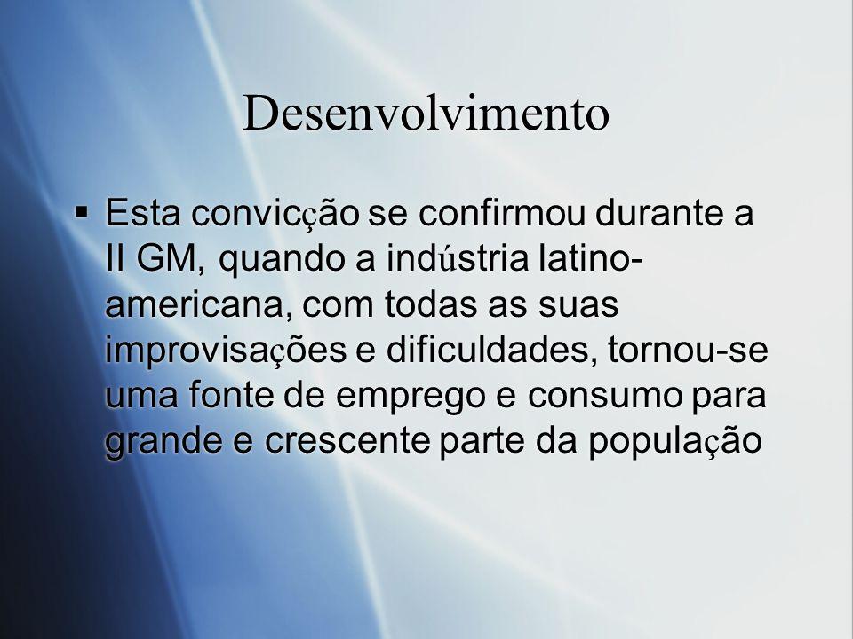 Desenvolvimento Esta convic ç ão se confirmou durante a II GM, quando a ind ú stria latino- americana, com todas as suas improvisa ç ões e dificuldade