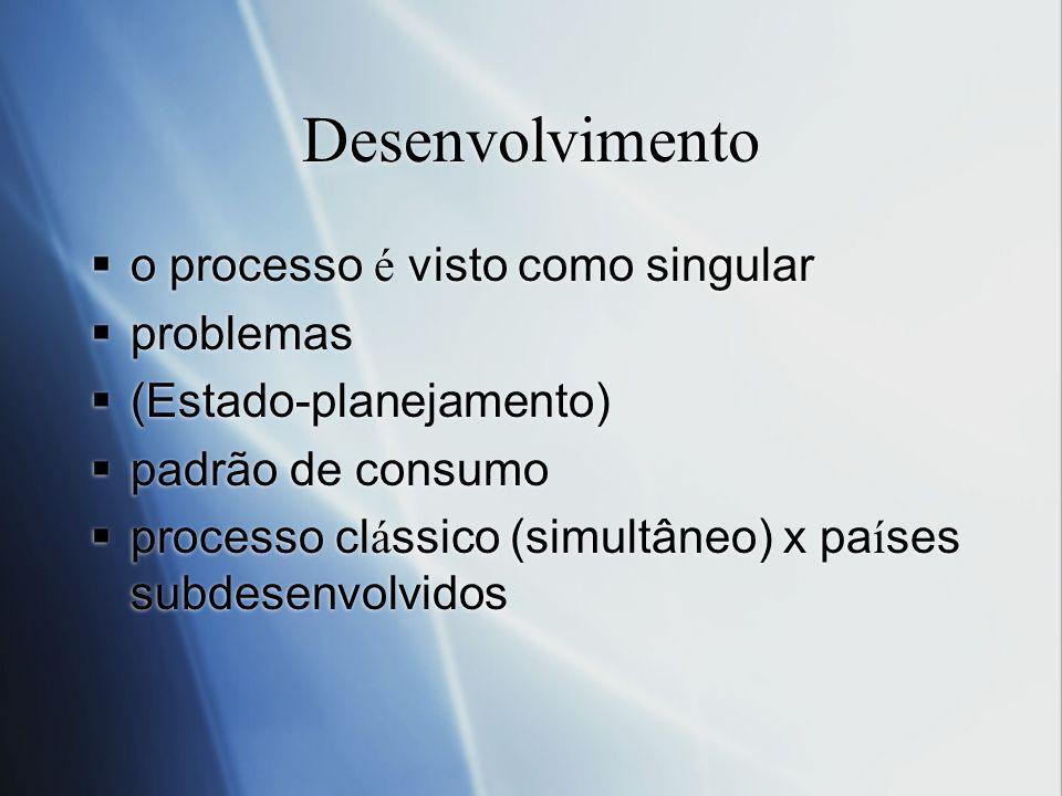 Desenvolvimento o processo é visto como singular problemas (Estado-planejamento) padrão de consumo processo cl á ssico (simultâneo) x pa í ses subdese