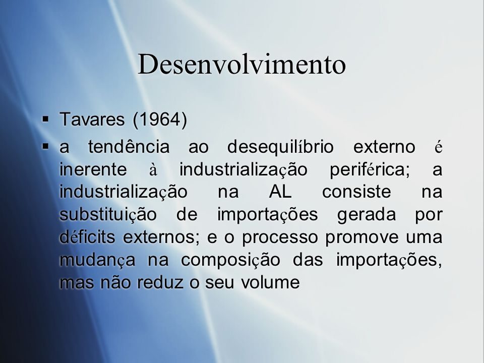 Desenvolvimento Tavares (1964) a tendência ao desequil í brio externo é inerente à industrializa ç ão perif é rica; a industrializa ç ão na AL consist