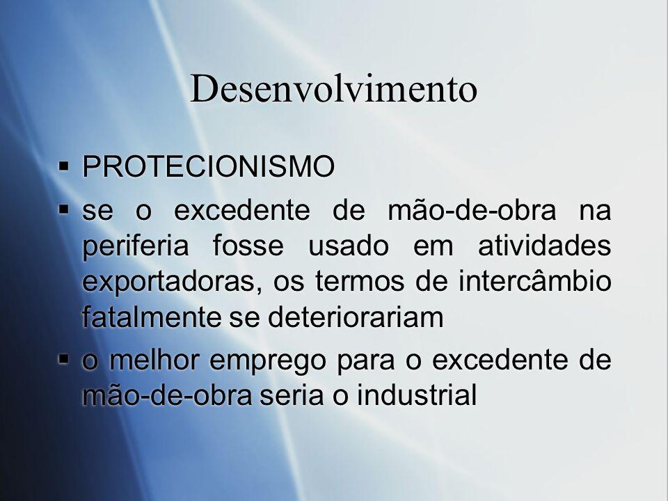 Desenvolvimento PROTECIONISMO se o excedente de mão-de-obra na periferia fosse usado em atividades exportadoras, os termos de intercâmbio fatalmente s
