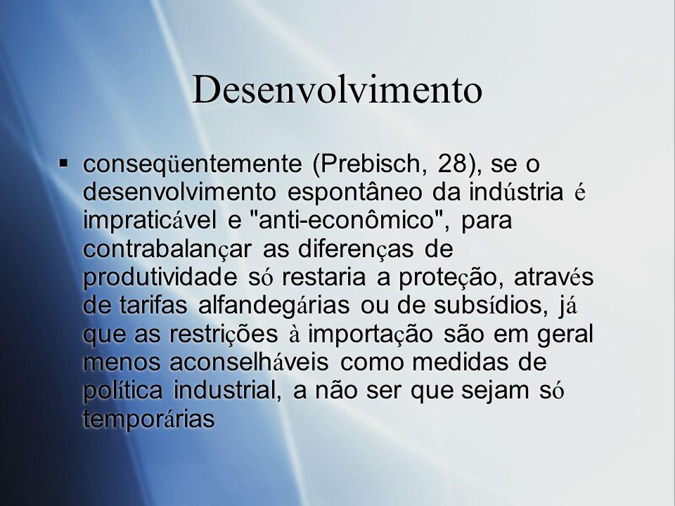 Desenvolvimento conseq ü entemente (Prebisch, 28), se o desenvolvimento espontâneo da ind ú stria é impratic á vel e