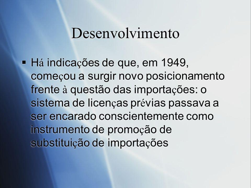 Desenvolvimento H á indica ç ões de que, em 1949, come ç ou a surgir novo posicionamento frente à questão das importa ç ões: o sistema de licen ç as p